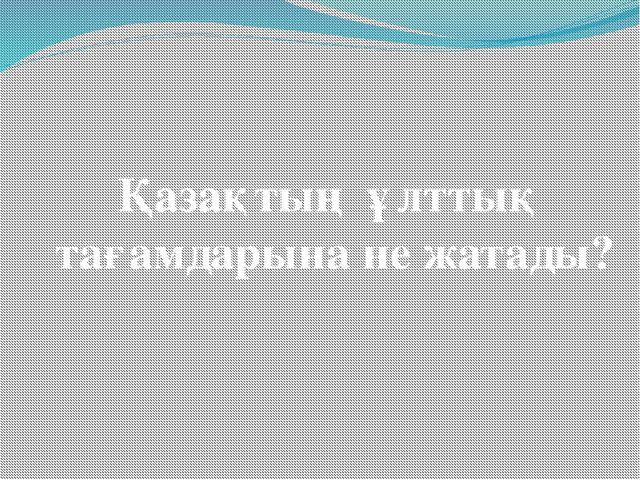 Қазақтың ұлттық тағамдарына не жатады?