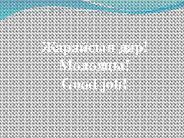 Жарайсыңдар! Молодцы! Good job!