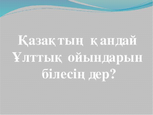 Қазақтың қандай Ұлттық ойындарын білесіңдер?