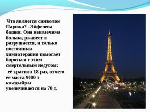 Что является символом Парижа? –Эйфелева башня. Она неизлечима больна, ржавее