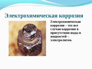 Электрохимическая коррозия Электрохимическая коррозия – это все случаи корроз