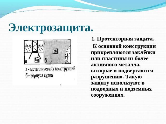 Электрозащита. 1. Протекторная защита. К основной конструкции прикрепляются з...