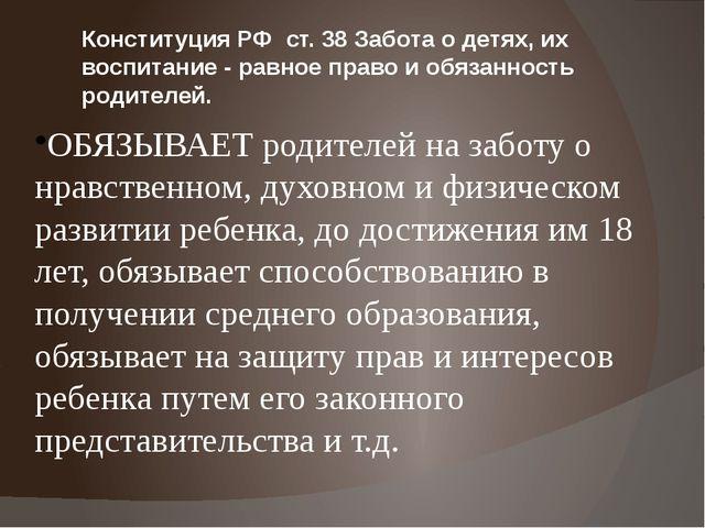 Конституция РФ ст. 38 Забота о детях, их воспитание - равное право и обязанно...