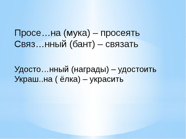 Просе…на (мука) – просеять Связ…нный (бант) – связать Удосто…нный (награды) –...
