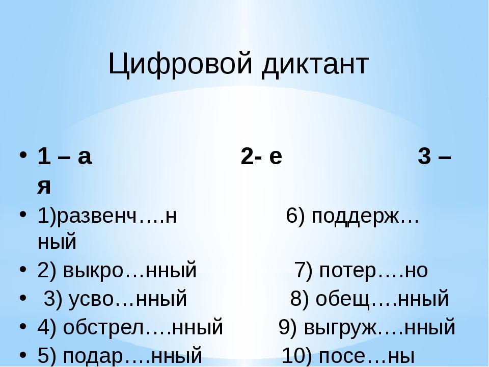 1 – а 2- е 3 – я 1)развенч….н 6) поддерж…ный 2) выкро…нный 7) потер….но 3) ус...