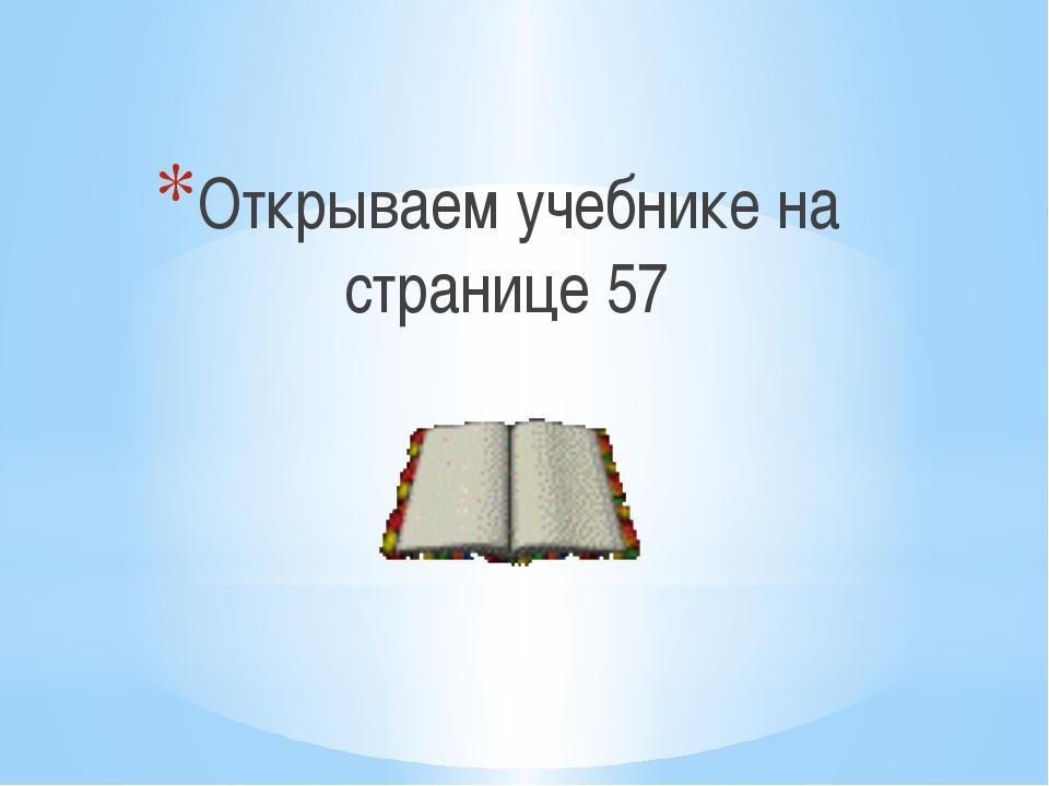 Открываем учебнике на странице 57