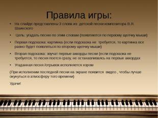Правила игры: На слайде представлены 3 слова из детской песни композитора В.Я