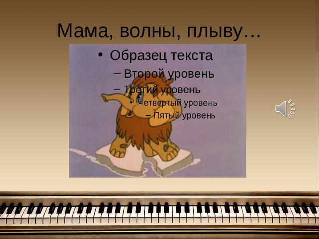 Мама, волны, плыву…