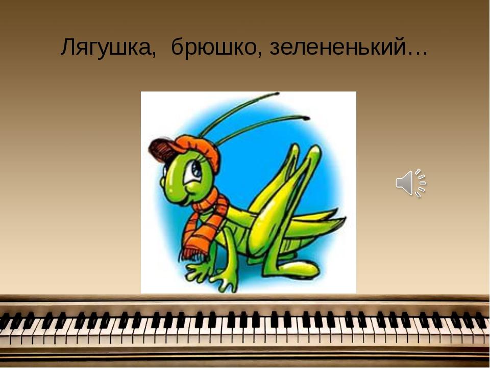 Лягушка, брюшко, зелененький…