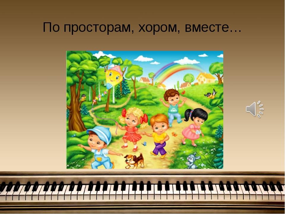 По просторам, хором, вместе…