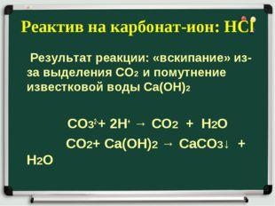 Реактив на карбонат-ион: НСl Результат реакции: «вскипание» из-за выделения С