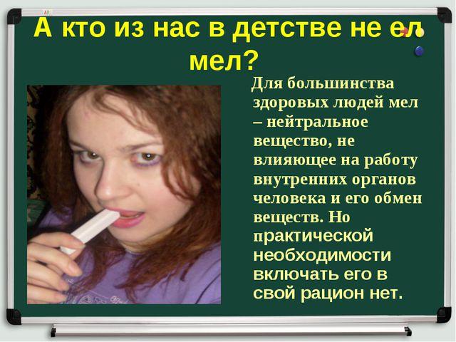 А кто из нас в детстве не ел мел? Для большинства здоровых людей мел – нейтра...