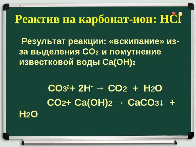 Реактив на карбонат-ион: НСl Результат реакции: «вскипание» из-за выделения С...