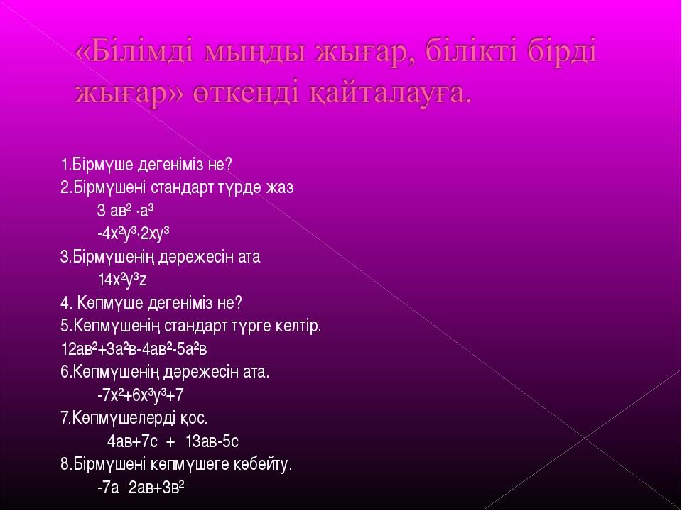 1.Бірмүше дегеніміз не? 2.Бірмүшені стандарт түрде жаз 3 ав² ·а³ -4х²у³·2...