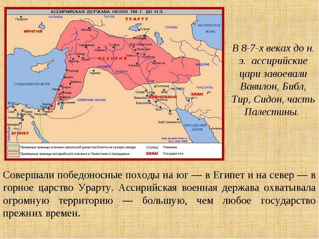 Совершали победоносные походы на юг — в Египет и на север — в горное царство...