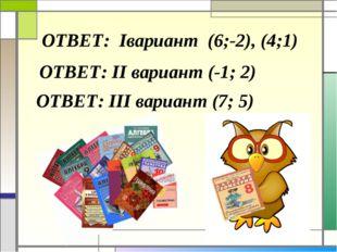 ОТВЕТ: Iвариант (6;-2), (4;1) ОТВЕТ: II вариант (-1; 2) ОТВЕТ: III вариант (7