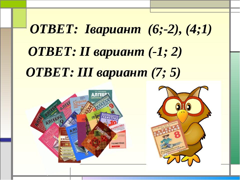ОТВЕТ: Iвариант (6;-2), (4;1) ОТВЕТ: II вариант (-1; 2) ОТВЕТ: III вариант (7...