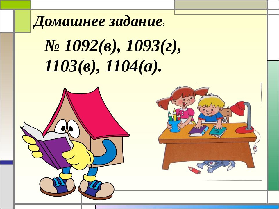 Домашнее задание: № 1092(в), 1093(г), 1103(в), 1104(а).