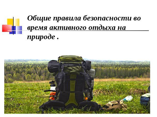 Общие правила безопасности во время активного отдыха на природе .