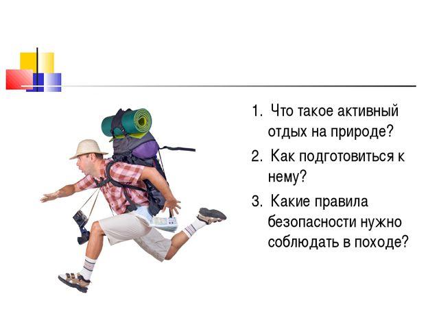 1. Что такое активный отдых на природе? 2. Как подготовиться к нему? 3. Какие...