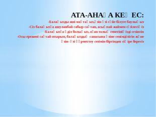 АТА-АНАҒА КЕҢЕС: -Балаңызды жиі мақтаңыз,өзін өзі сүйе білуге баулыңыз -Сіз