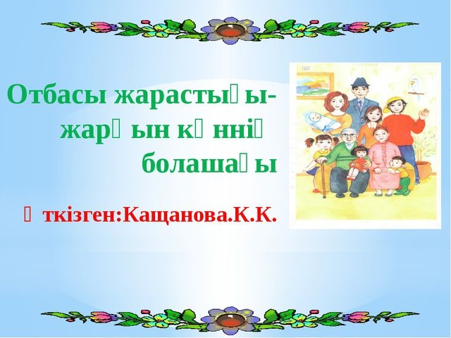Отбасы жарастығы-жарқын күннің болашағы Өткізген:Кащанова.К.К.