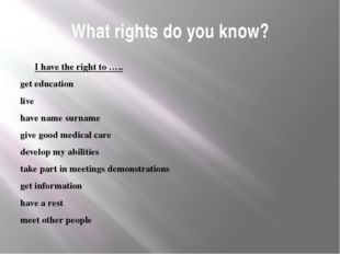 What rights do you know? I have the right to ….. get education live have name