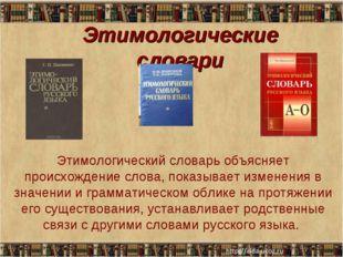 Этимологические словари Этимологический словарь объясняет происхождение слова