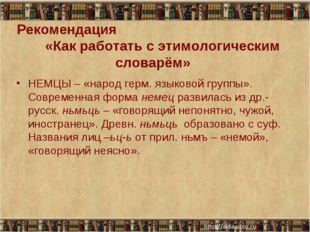 Рекомендация «Как работать с этимологическим словарём» НЕМЦЫ – «народ герм. я