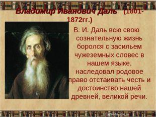 Владимир Иванович Даль (1801-1872гг.) В. И. Даль всю свою сознательную жизнь