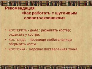 Рекомендация «Как работать с шутливым словотолковником» КОСТЕРИТЬ - диал.: ра