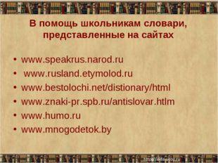 В помощь школьникам словари, представленные на сайтах www.speakrus.narod.ru