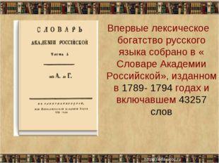Впервые лексическое богатство русского языка собрано в « Словаре Академии Ро
