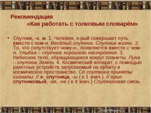 Рекомендация «Как работать с толковым словарём» Спутник, -а, м. 1. Человек, к