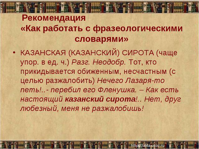 Рекомендация «Как работать с фразеологическими словарями» КАЗАНСКАЯ (КАЗАНСКИ...