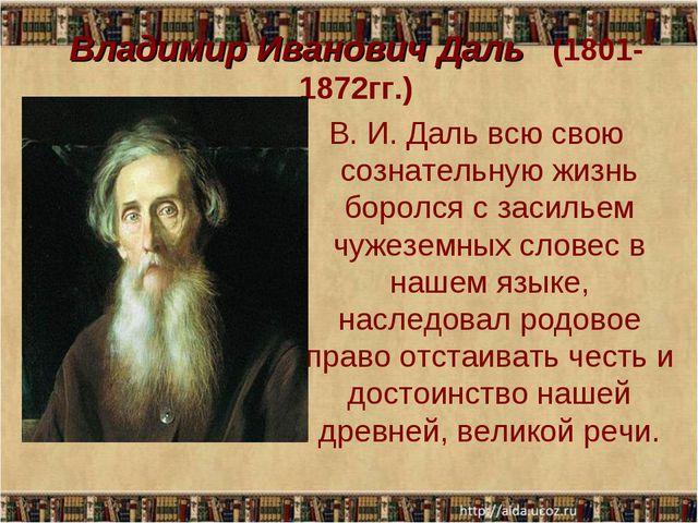 Владимир Иванович Даль (1801-1872гг.) В. И. Даль всю свою сознательную жизнь...