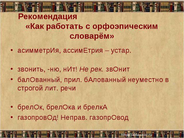 Рекомендация «Как работать с орфоэпическим словарём» асимметрИя, ассимЕтрия –...