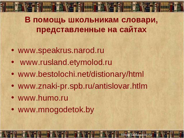 В помощь школьникам словари, представленные на сайтах www.speakrus.narod.ru...