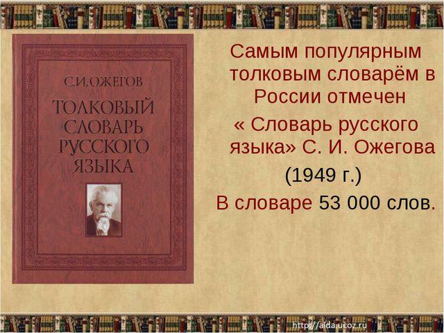 Самым популярным толковым словарём в России отмечен « Словарь русского языка»...