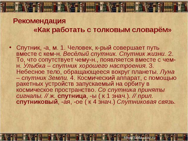 Рекомендация «Как работать с толковым словарём» Спутник, -а, м. 1. Человек, к...
