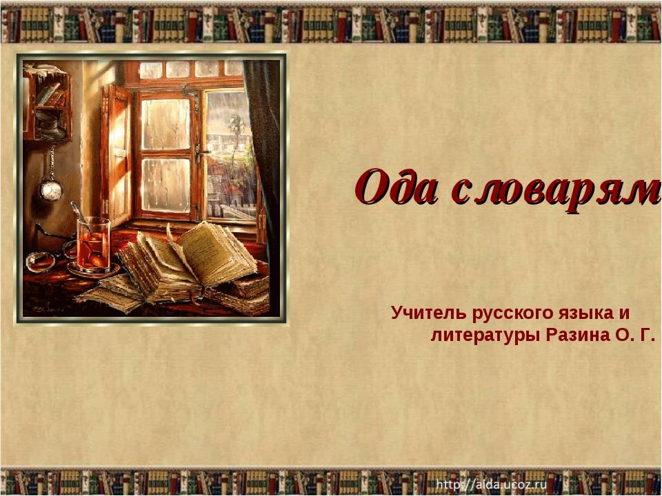 Ода словарям Учитель русского языка и литературы Разина О. Г.