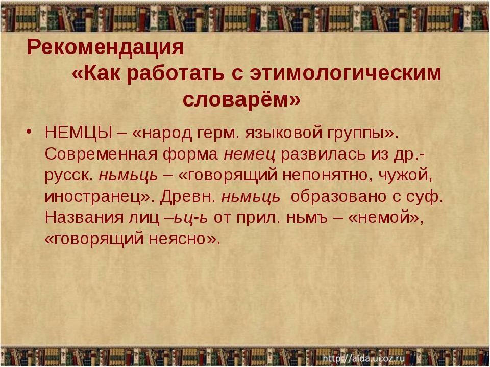Рекомендация «Как работать с этимологическим словарём» НЕМЦЫ – «народ герм. я...