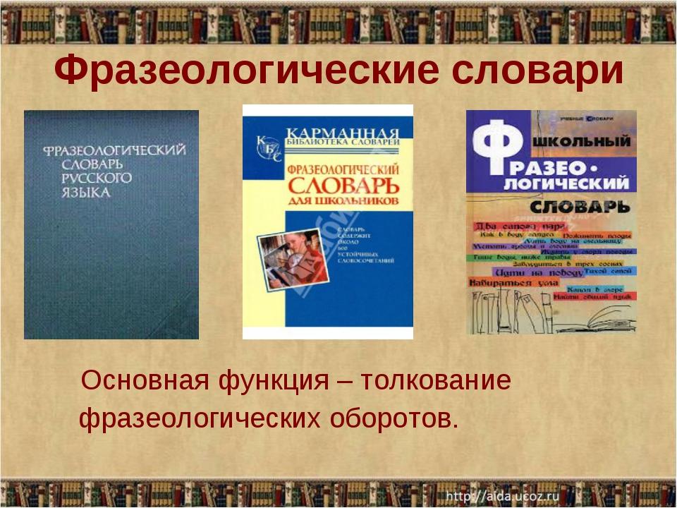 Фразеологические словари Основная функция – толкование фразеологических оборо...
