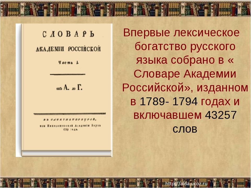 Впервые лексическое богатство русского языка собрано в « Словаре Академии Ро...
