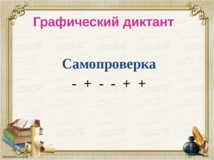 Самопроверка - + - - + + Графический диктант
