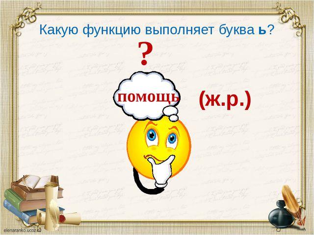 п помощь ? Какую функцию выполняет буква ь? (ж.р.)