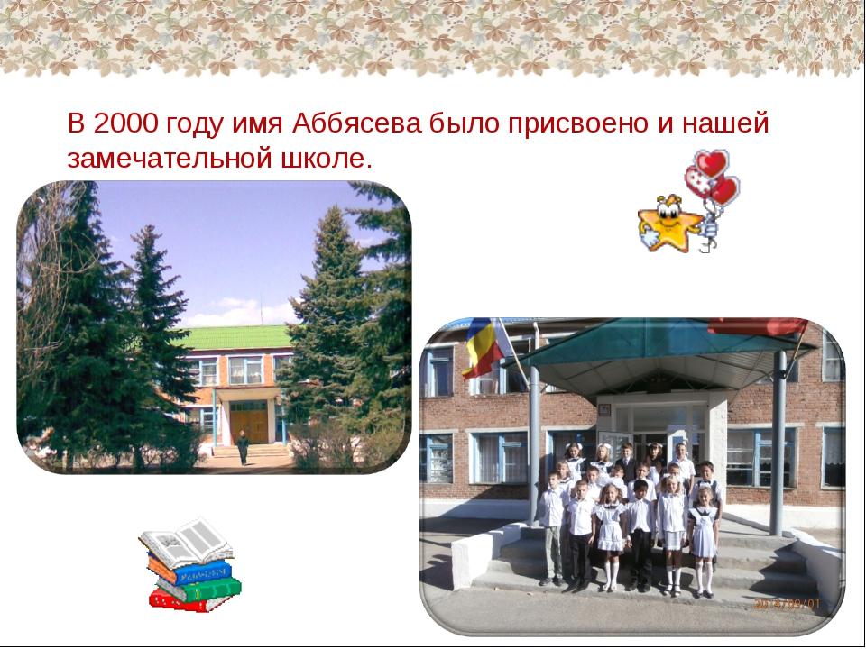 В 2000 году имя Аббясева было присвоено и нашей замечательной школе.
