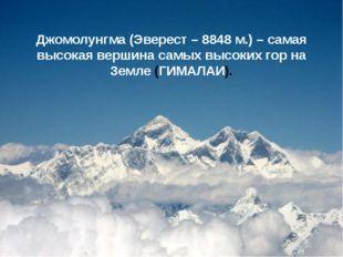 Джомолунгма (Эверест – 8848 м.) – самая высокая вершина самых высоких гор на