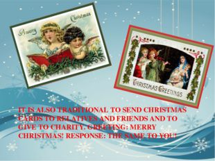 IT IS ALSO TRADITIONAL TO SEND CHRISTMAS CARDS TO RELATIVES AND FRIENDS AND T