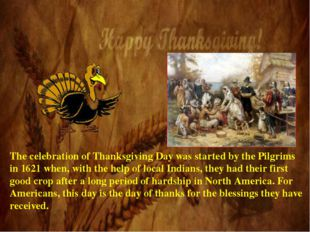 The celebration of Thanksgiving Day was started by the Pilgrims in 1621 when,